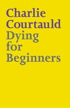 Dying for Beginners by Charlie Courtauld