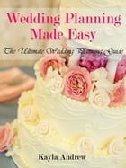 Wedding Planning Made Easy: The Ultimate Wedding Planning Guide by Kayla  Andrew