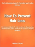 How To Prevent Hair Loss: A Professional Guide To Hair Treatment, Alopecia, Hair Loss Prevention, Hair Loss Product, Hair Loss by Heather E. Reyes