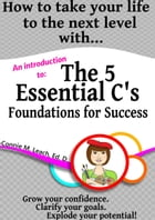 How to take your life to the next level with...The 5 Essential C's: Foundations for Success by Connie M Leach EdD