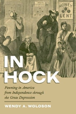 Book In Hock: Pawning in America from Independence through the Great Depression by Wendy A. Woloson