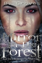 Mirror In The Forest Book One: The Mirror In The Forest Trilogy, #1 by B. Groves