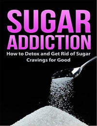 Sugar Addiction: How to Detox and Get Rid of Sugar Cravings for Good: Healthy Living & Diet