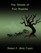 The Ghosts of Fort Washita by Robert F. (Bob) Turpin