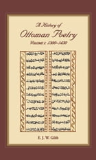 A History of Ottoman Poetry Volume I: Volume I: 1300-1450 by E.J.W. Gibb