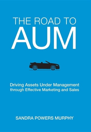 The Road to AUM: Driving Assets Under Management through Effective Marketing and Sales by Sandra  Powers Murphy