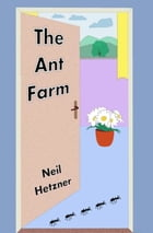 The Ant Farm by Neil Hetzner