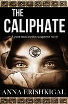The Caliphate: A post-apocalyptic suspense novel by Anna Erishkigal
