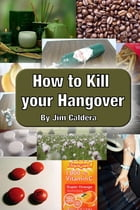 How to Kill your Hangover: The Drinker's Guide to Long-Term Survival by Jim Caldera