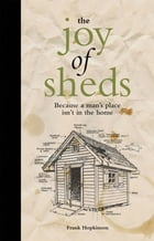 The Joy of Sheds: Because a man's place isn't in the home by Frank Hopkinson