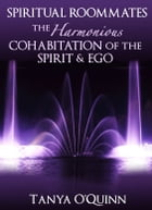 Spiritual Roommates: The Harmonious Cohabitation of the Spirit & Ego by Tanya OQuinn