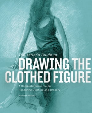 The Artist's Guide to Drawing the Clothed Figure: A Complete Resource on Rendering Clothing and Drapery by Michael Massen