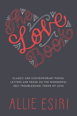 The Love Book Classic and Contemporary Poems, Letters and Prose on the Wonderful (But Troublesome) Theme of Love