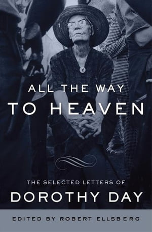 All the Way to Heaven The Selected Letters of Dorothy Day