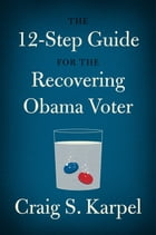 The 12-Step Guide for the Recovering Obama Voter by Craig S. Karpel