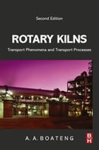Rotary Kilns: Transport Phenomena and Transport Processes by Akwasi A Boateng