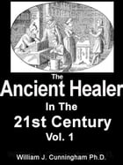 The Ancient Healer In The 21st Century: Vol. 1 by William James Cunningham Ph.D.