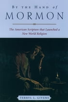 By the Hand of Mormon: The American Scripture that Launched a New World Religion by Terryl L. Givens