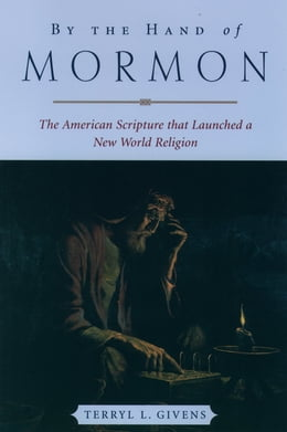 Book By the Hand of Mormon: The American Scripture that Launched a New World Religion by Terryl L. Givens