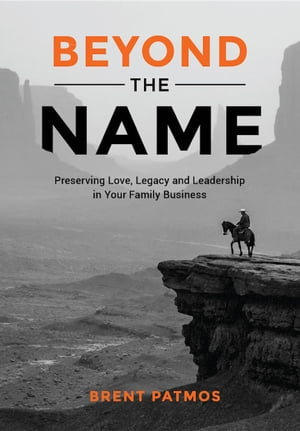 Beyond the Name: Preserving Love, Legacy and Leadership in Your Family Business by Brent Patmos