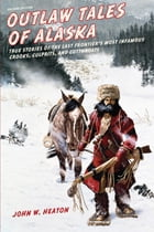Outlaw Tales of Alaska: True Stories of the Last Frontier's Most Infamous Crooks, Culprits, and…