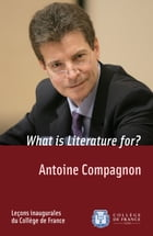 What is Literature for?: Inaugural Lecture delivered on Thursday 30November2006 by Antoine Compagnon