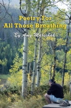 Poetry For All Those Breathing by Amy Marschak