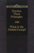 Practice These Principles And What Is The Oxford Group by Anonymous