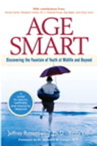 Age Smart: Discovering the Fountain of Youth at Midlife and Beyond: Discovering the Fountain of Youth at Midlife and Beyond by Jeffrey Rosensweig