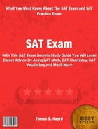 SAT Exam: With This SAT Exam Secrets Study Guide You Will Learn Expert Advice On Acing The SAT Math, SAT Chemi by Teresa Huard