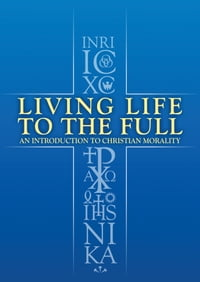 Living Life to the Full: An Introduction to Christian Morality