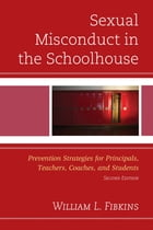 Sexual Misconduct in the Schoolhouse: Prevention Strategies for Principals, Teachers, Coaches, and Students by William L. Fibkins