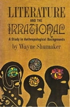 Literature And The Irrational; A Study In Anthropological Backgrounds by Wayne Shumaker