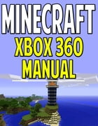 Minecraft Xbox 360 Manual: The Ultimate Minecraft Guide for Xbox 360 by Aqua Apps