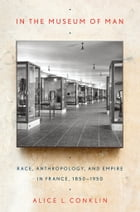 In the Museum of Man: Race, Anthropology, and Empire in France, 1850–1950
