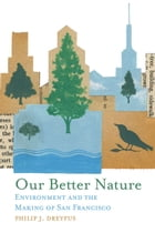 Our Better Nature: Environment and the Making of San Francisco by Philip J. Dreyfus