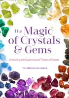 The Magic of Crystals & Gems: Unlocking the Supernatural Power of Stones by Cerridwen Greenleaf