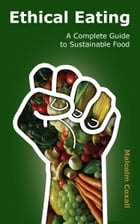 Ethical Eating: A Complete Guide to Sustainable Food by Malcolm Coxall