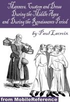 Manners, Customs, And Dress During The Middle Ages, And During The Renaissance Period (Mobi Classics) by Paul Lacroix