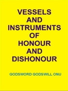 Vessels and Instruments of Honour and Dishonour by Godsword Godswill Onu
