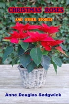 Christmas Roses and Other Stories by Anne Douglas Sedgwick