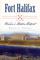 Fort Halifax: Winslow's Historic Outpost by Daniel J. Tortora
