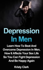 Depression In Men - Learn How To Beat And Overcome Depression In Men, How It Affects Your Sex Life So You Can Fight Depression And Be Happy Again.