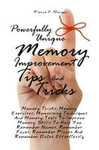 Powerfully Unique Memory Improvement Tips And Tricks: Memory Tricks, Memory Exercises, Memorizing Techniques And Memory Tools To Improve Memory Skills by Pierce F. Morgan