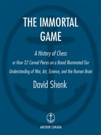 The Immortal Game: Or How 32 Carved Pieces On a Board Illuminated Our Understanding of War, Art…