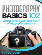 Photography Basics 102: Answers to 25 common DSLR Photography questions by Chris Smith