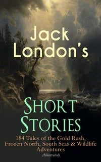 Jack London's Short Stories: 184 Tales of the Gold Rush, Frozen North, South Seas & Wildlife…