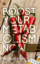Boost Your Metabolism Now: Choose The Right Foods, Exercise And Lifestyle Plan For A Slimmer, More Fit, Much Healthier And Happ by Nicholas Stiles