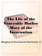 """The Life Of The Venerable Mother Mary Of The Incarnation by """"A Religious Of The Ursuline Community"""""""