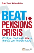 Beat the Pensions Crisis: What You Need to do now to Improve Your Financial Future by Mr Brian Wood